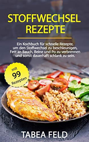 Stoffwechsel Rezepte: Ein Kochbuch für schnelle Rezepte, um den Stoffwechsel zu beschleunigen, Fett an Bauch, Beine und Po zu verbrennen und somit dauerhaft schlank zu sein.