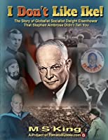 I Don't Like Ike!: The Story of Globalist Socialist Dwight Eisenhower That Stephen Ambrose Didn't Tell You