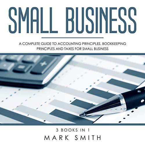 Small Business: A Complete Guide to Accounting Principles, Bookkeeping Principles and Taxes for Small Business Audiobook By Mark Smith cover art