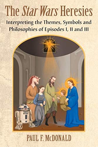 The Star Wars Heresies: Interpreting the Themes, Symbols and Philosophies of Episodes I, II and III