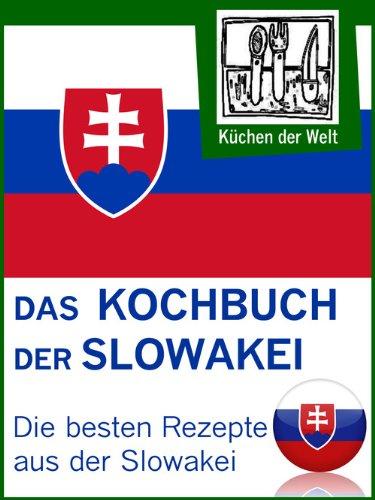 Slowakische Rezepte - Die besten Kochrezepte aus der Slowakei: Von Pizorka und Langoše bis Koloschwarska und Klárka