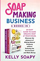 Soap Making Business (2 Books in 1): An easy Guide to Make Organic Soap at Your house, Discover the pleasure of Making Natural Products without Polluting the Environment and Make Money