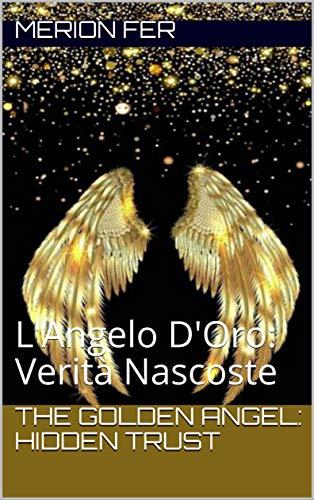 The Golden Angel: Hidden Trust: L'Angelo D'Oro: Verità Nascoste (Italian Edition)