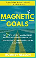 Magnetic Goals - The 7-Step Action Plan to Attract Astonishing Success Into Your Life Through Goal Setting and Supportive Daily Habits