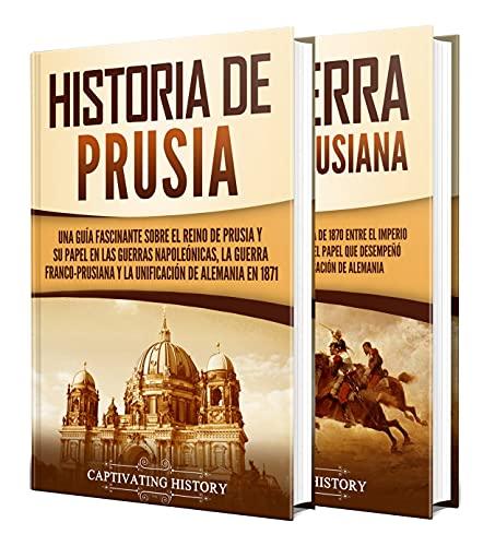 Prusia: Una guía fascinante de la historia de Prusia y de la guerra franco-prusiana (Spanish Edition)