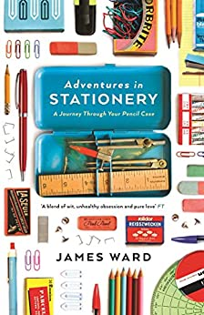 Adventures in Stationery: A Journey Through Your Pencil Case by [James Ward]