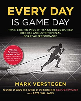 Every Day Is Game Day  Train Like the Pros With a No-Holds-Barred Exercise and Nutrition Plan for Peak Performance