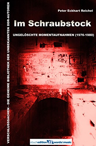 Im Schraubstock: Ungelöschte Momentaufnahmen (1976-1980) (VERSCHLUSSSACHEN – Die Bibliothek der unbekannten DDR-Autoren 2)
