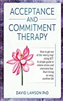 Acceptance and Commitment Therapy: How to get out of the 'worry trap' using ACT. A simple guide to relieve stress and overcome fear. Start living an easy, carefree life