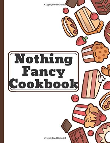 Nothing Fancy Cookbook: Blank Cooking Book. Write in your 120 favorite recipes in one place. A great gift for foodies, friends and family members who ... catalog their delicious culinary creations.