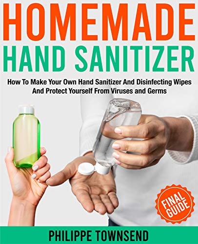 HOMEMADE HAND SANITIZER:: How To Make Your Own Hand Sanitizer And Disinfecting Wipes And Protect Yourself From Viruses And Germs