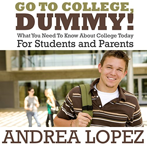 Go To College Dummy!: What You Need To Know About College Today For Students and Parents audiobook cover art