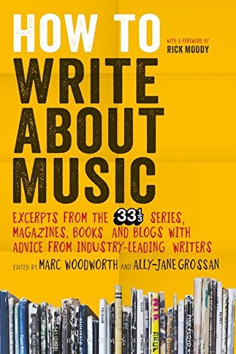 How to Write About Music: Excerpts from the 33 1/3 Series, Magazines, Books and Blogs with Advice from...