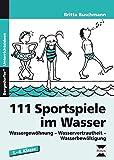 111 Sportspiele im Wasser: Wassergewöhnung - Wasservertrautheit - Wasserbewältigung (1. ...