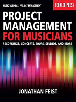 Project Management for Musicians: Recordings, Concerts, Tours, Studios, and More (Music Business: Project Management) by [Jonathan Feist]