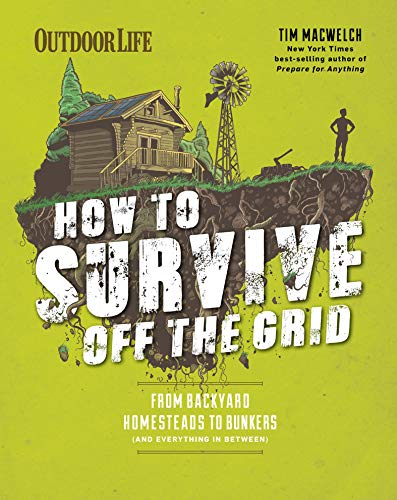 How to Survive Off the Grid: From Backyard Homesteads to Bunkers (and Everything in Between) (Outdoor Life) by [Tim  MacWelch, Editors of Outdoor Life]