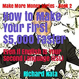 How to Make Your First $5,000 Faster Even If English Is Your Second Language (ESL) (Make More Money Series Book 2) by [Richard Nata]