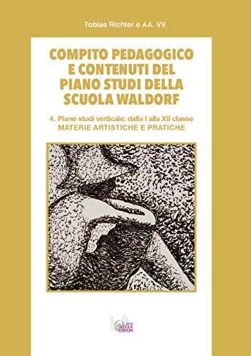 Compito pedagogico e contenuti del piano studi della scuola Waldorf. Ediz. per la scuola. Materie artistiche e pratiche (Vol. 4)