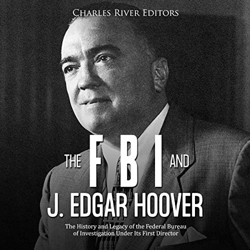 The FBI and J. Edgar Hoover: The History and Legacy of the Federal Bureau of Investigation Under Its First Director cover art