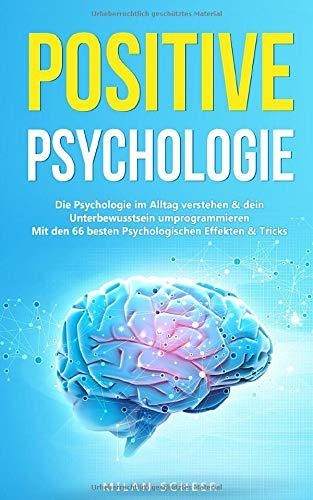 Positive Psychologie: Die Psychologie im Alltag verstehen & dein Unterbewusstsein umprogrammieren mit den besten 66 Psychologischen Effekten & Tricks (German Edition)