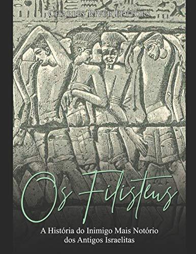 Os Filisteus: A História do Inimigo Mais Notório dos Antigos Israelitas