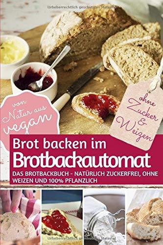 Brot backen im Brotbackautomat: Das Brotbackbuch - Natürlich zuckerfrei, ohne Weizen und 100% pflanzlich