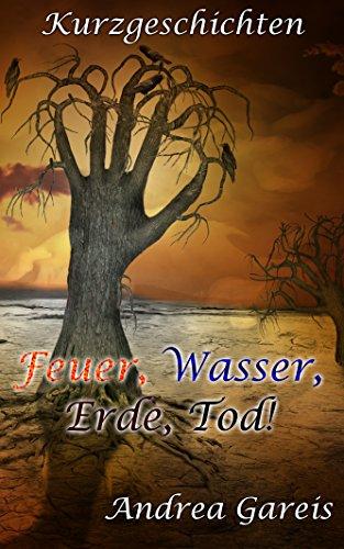 Feuer, Wasser, Erde, Tod!: Kurzgeschichten