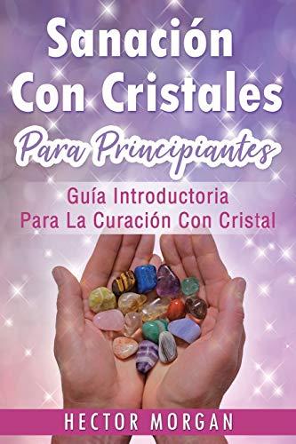 Sanación Con cristales: Guía introductoria para la curación con cristal(Libro En Español/ Crystal Healing Spanish Book Version): 1