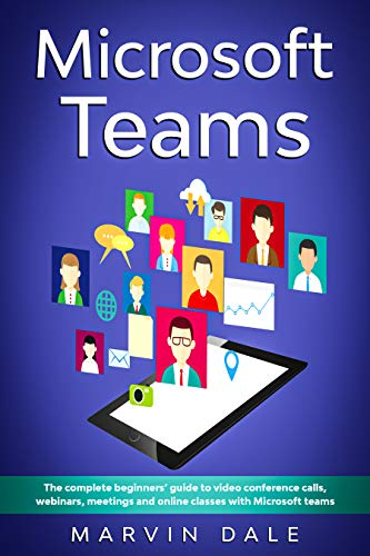 Microsoft Teams: The Complete Beginners' Guide To Video Conference Calls, Webinars, Meetings And Online Classes With Microsoft Teams (English Edition)