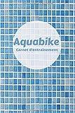 Aquabike carnet d'entraînement: journal aquabike note performance  cellulite  exercice piscine  100...