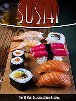 Sushi Recipes: The Top 50 Most Delicious Sushi Recipes (Recipe Top 50's Book 43) by [Julie Hatfield]