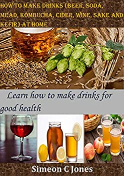 How to make drinks  beer soda mead kombucha cider wine sake and kefir  at home  Learn how to make drinks for good health