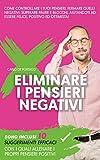 Eliminare i pensieri negativi: Come controllare i tuoi pensieri, fermare quelli negativi, ...