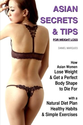 Asian Secrets and Tips for Weight Loss: How Asian Women Lose Weight and Get a Perfect Body Shape to Die For with a Natural Diet Plan, Healthy Habits and Simple Exercises