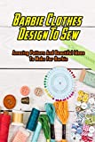 Barbie Clothes Design To Sew: Amazing Pattern And Beautiful Ideas To Make For Barbie: Barbie Clothes Sewing Ideas (English Edition)
