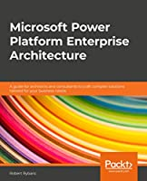 Microsoft Power Platform Enterprise Architecture: A guide for architects and consultants to craft complex solutions tailored for your business needs Front Cover