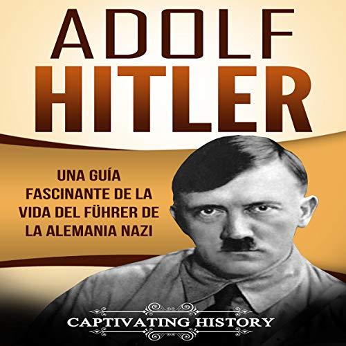 Adolf Hitler: Una guía fascinante de la vida del Führer de la Alemania nazi [Adolf Hitler: A Fascinating Guide to the Life of the Führer of Nazi Germany] audiobook cover art