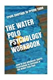 The Water Polo Psychology Workbook: How to Use Advanced Sports Psychology to Succeed in th...