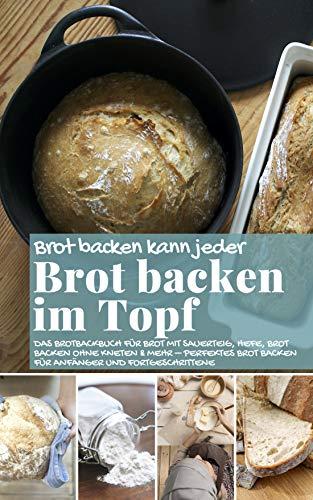 Brot backen kann jeder BROT BACKEN IM TOPF: Das Brotbackbuch für Brot mit Sauerteig, Hefe, Brot backen ohne Kneten & mehr – perfektes Brot backen für Anfänger ... (Backen - die besten Rezepte 43)