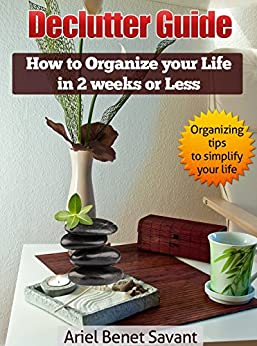 Declutter Guide: How to Organize Your Life in 2 Weeks or Less: Get Rid of the Clutter & Declutter Systematically - Learn How to Live Clutter free & Tame the Clutter bug by [Ariel Benet Savant]