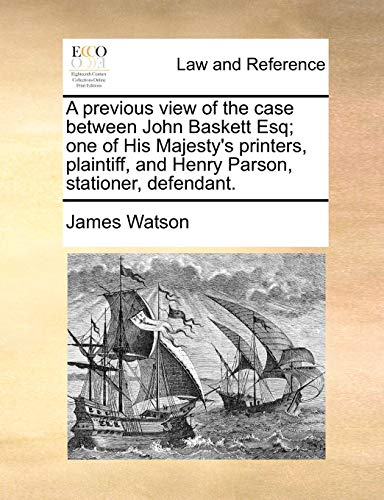 A Previous View of the Case Between John Baskett Esq; One of His Majesty's Printers, Plaintiff, and Henry Parson, Stationer, Defendant.