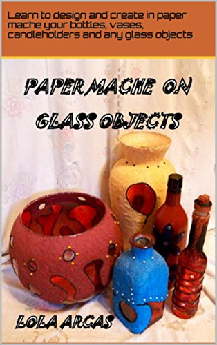 PAPER MACHE ON GLASS OBJECTS: Learn to design and create in paper mache your bottles, vases, candleholders and any glass object. (Papier Mache: practical ... creative crafts. Book 2) (English Edition)