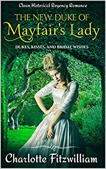 The New Duke of Mayfair's Lady: Short Clean Historical Regency Romance: Dukes, Kisses, and Bridal Wishes by [Charlotte Fitzwilliam, His Everlasting Love Media]