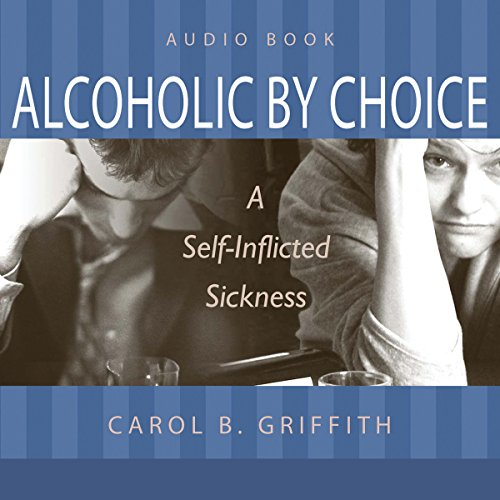 Alcoholic by Choice: A Self-Inflicted Sickness cover art