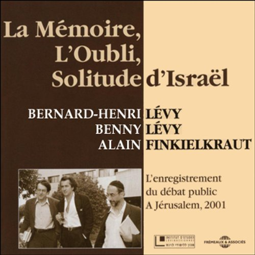 La Mémoire, l'Oubli, Solitude d'Israël     L'enregistrement du débat public à Jérusalem, 2001              Written by:                                                                                                                                 Bernard-Henri Lévy,                                                                                        Benny Lévy,                                                                                        Alain Finkielkraut                               Narrated by:                                                                                                                                 Bernard-Henri Lévy,                                                                                        Benny Lévy,                                                                                        Alain Finkielkraut                      Length: 2 hrs and 29 mins     Not rated yet     Overall 0.0