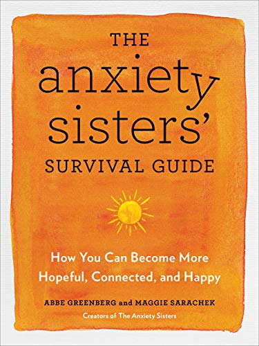 The Anxiety Sisters' Survival Guide: How You Can Become More Hopeful, Connected, and Happy