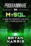 PROGRAMMARE IN MYSQL: La guida per principianti ai database per la programmazione web...