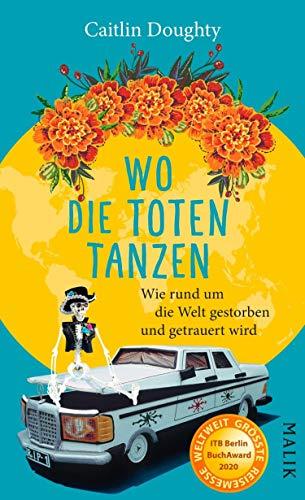 Wo die Toten tanzen: Wie rund um die Welt gestorben und getrauert wird (German Edition)