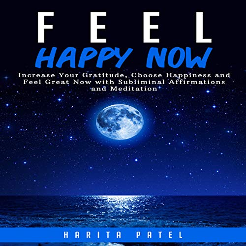 Feel Happy Now: Increase Your Gratitude, Choose Happiness and Feel Great Now with Subliminal Affirmations and Meditation audiobook cover art