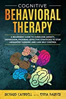 Cognitive Behavioral Therapy: A Beginner's GUIDE to OVERCOMING Anxiety, Depression, Phoebias. Effective STRATEGIES to STOP UNWANTED THINKING and Gain SELF CONTROL